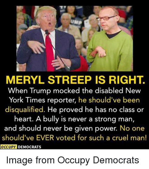 Memes, Meryl Streep, and New York Times: MERYL STREEP IS RIGHT.  When Trump mocked the disabled New  York Times reporter, he should've been  disqualified. He proved he has no class or  heart. A bully is never a strong man,  and should never be given power. No one  should've EVER voted for such a cruel man!  OCCUPY  DEMOCRATS Image from Occupy Democrats