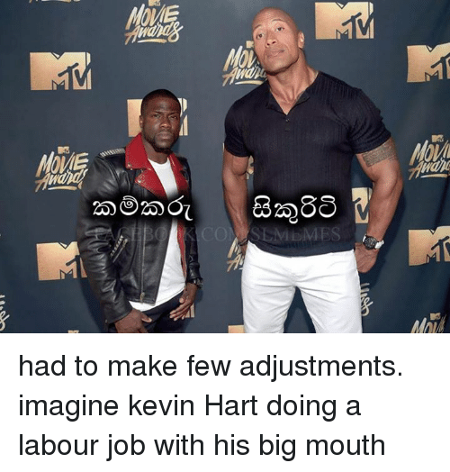 Kevin Hart, Memes, and Jobs: MES had to make few adjustments. imagine kevin Hart doing a labour job with his big mouth