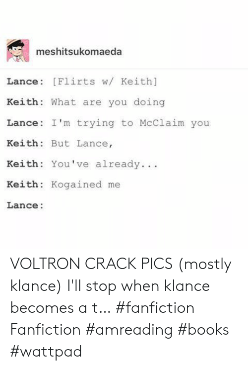 Klance: meshitsukomaeda  Lance [Flirts w/ Keith]  Keith: What are you doing  Lance: I'm trying to McClaim you  Keith But Lance,  Keith You've already.  Keith: Kogained me  Lance: VOLTRON CRACK PICS (mostly klance)  I'll stop when klance becomes a t… #fanfiction Fanfiction #amreading #books #wattpad