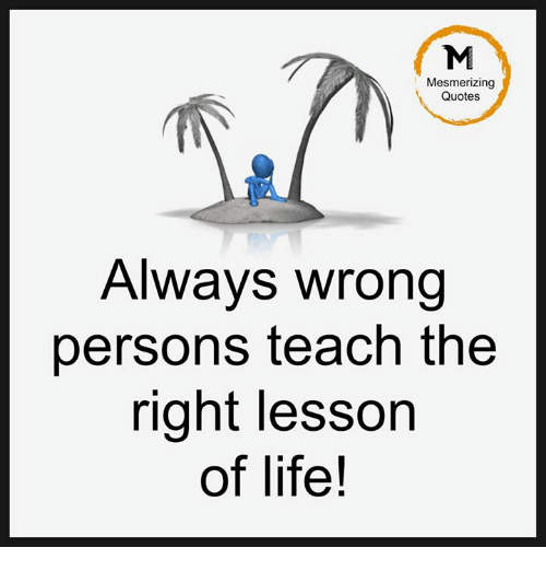 Life, Memes, and Quotes: Mesmerizing  Quotes  Always wrong  persons teach the  right lesson  of life!