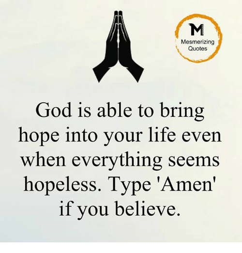 Mesmerizing Quotes God Is Able To Bring Hope Into Your Life Even When  Everything Seems Hopeless Type U0027Amenu0027 If You Believe | Meme On SIZZLE