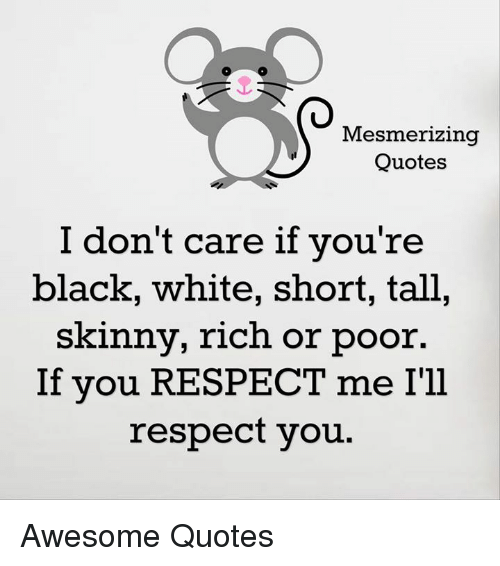 Skinny: Mesmerizing  Quotes  I don't care if you're  black, white, short, tall,  skinny, rich or poor.  If you RESPECT me Ill  respect you. Awesome Quotes