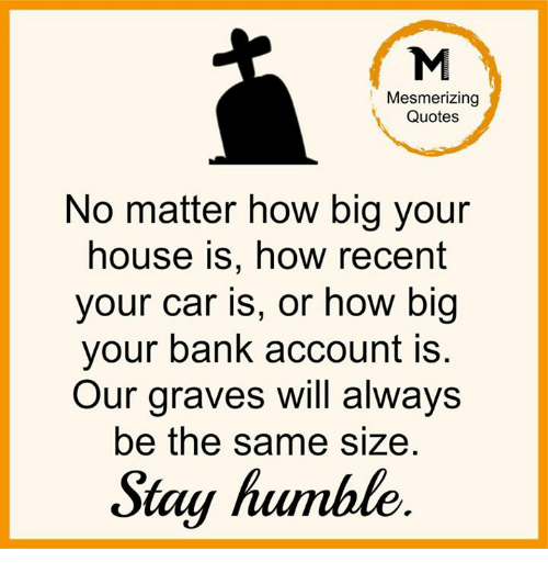 Stay Humble: Mesmerizing  Quotes  No matter how big your  house is, how recent  your car is, or how big  your bank account is  Our graves will always  be the same size  Stay humble