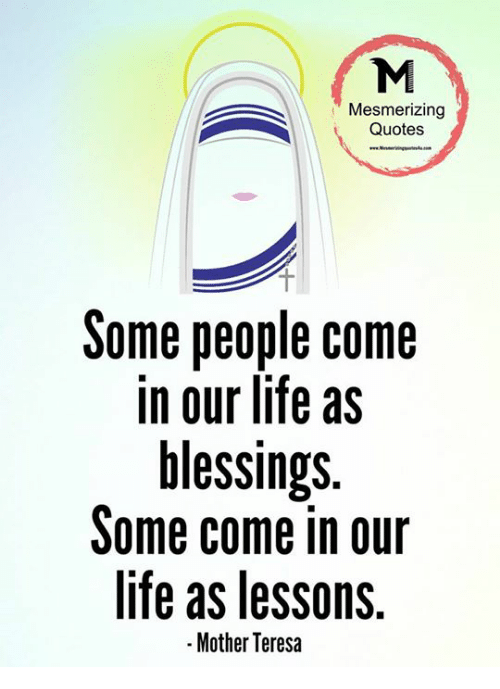 teresa: Mesmerizing  Quotes  Some people come  in our life as  blessings.  Some come in our  life as lessons.  -Mother Teresa