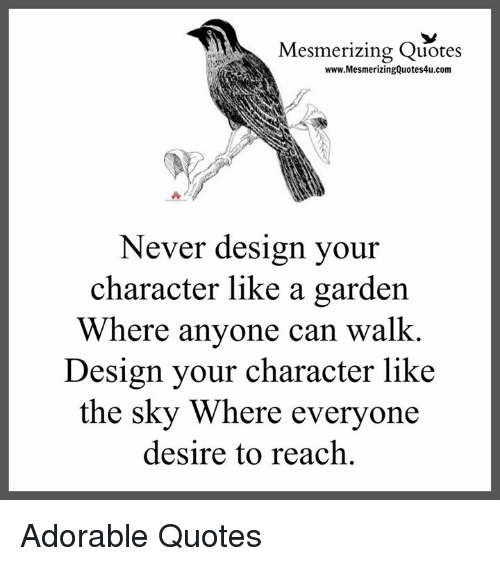 quots: Mesmerizing Quotes  www.MesmerizingQuotes4u.com  Never design your  character like a garden  Where anyone can walk.  Design your character like  the sky Where everyone  desire to reach Adorable Quotes