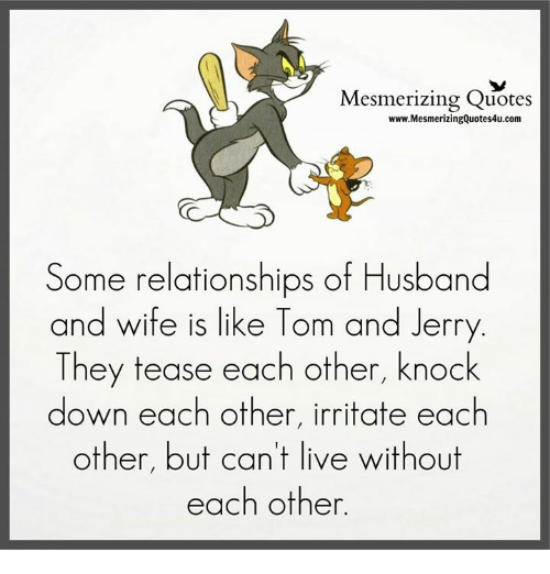Memes, Relationships, and Live: Mesmerizing Quotes  www.MesmerizingQuotes4u.com  Some relationships of Husband  and wife is like Tom and Jerry  They tease each other, knock  down each other, irritate each  other, but can't live without  each other
