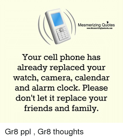 quots: Mesmerizing Quotes  www.MesmerizingQuotes4u.com  Your cell phone has  already replaced your  watch, camera, calendar  and alarm clock. Please  don't let it replace your  friends and family Gr8 ppl , Gr8 thoughts