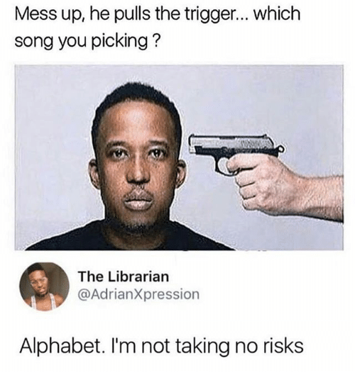 The Triggering: Mess up, he pulls the trigger... which  song you picking?  The Librarian  @AdrianXpression  Alphabet. I'm not taking no risks