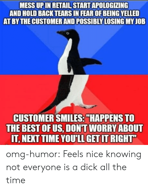 "Feels Nice: MESS UP IN RETAIL START APOLOGIZING  AND HOLD BACK TEARS IN FEAR OF BEING YELLED  AT BY THE CUSTOMER AND POSSIBLY LOSING MY JOB  CUSTOMER SMILES:""HAPPENS TO  THE BEST OFUS, DONT WORRY ABOUT  IT, NEXT TIME YOU'LL GET IT RIGHT omg-humor:  Feels nice knowing not everyone is a dick all the time"
