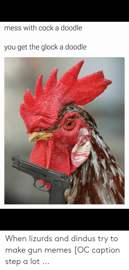 Rooster Meme: mess with cock a doodle  you get the glock a doodle When lizurds and dindus try to make gun memes [OC caption step a lot ...