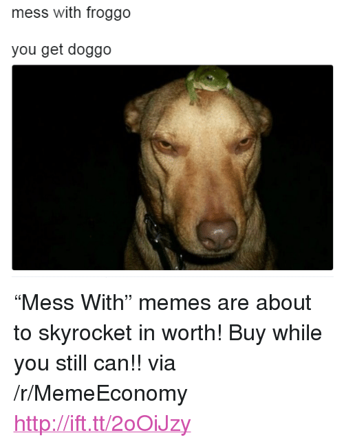 """mess: mess with froggo  you get doggo <p>&ldquo;Mess With&rdquo; memes are about to skyrocket in worth! Buy while you still can!! via /r/MemeEconomy <a href=""""http://ift.tt/2oOiJzy"""">http://ift.tt/2oOiJzy</a></p>"""