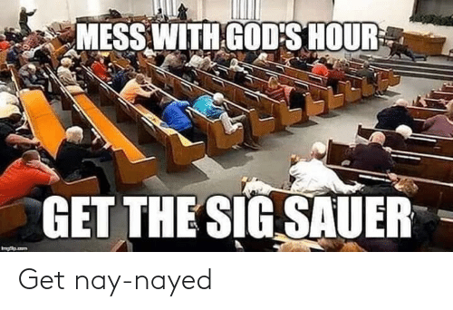 sig sauer: MESS WITH GOD'S HOUR  GET THE SIG SAUER Get nay-nayed