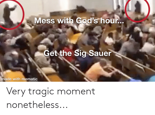 sig sauer: Mess with God's hour..  Get the Sig Sauer  made with mematic Very tragic moment nonetheless...