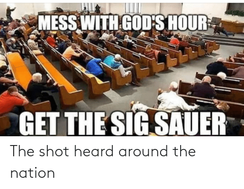 sig sauer: MESS WITH GOD'S HOUR  GET THE SIG SAUER The shot heard around the nation