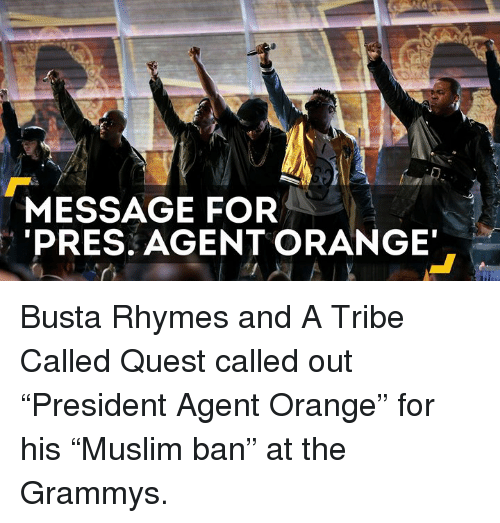 """agent orange: MESSAGE FOR  PRES. AGENT ORANGE Busta Rhymes and A Tribe Called Quest called out """"President Agent Orange"""" for his """"Muslim ban"""" at the Grammys."""