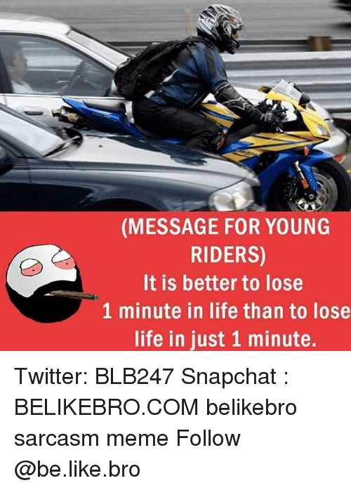 like: (MESSAGE FOR YOUNG  RIDERS)  It is better to lose  1 minute in life than to lose  life in just 1 minute. Twitter: BLB247 Snapchat : BELIKEBRO.COM belikebro sarcasm meme Follow @be.like.bro