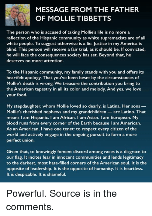 America, Asian, and Community: MESSAGE FROM THE FATHER  OF MOLLIE TIBBETTS  The person who is accused of taking Mollie's life is no more a  reflection of the Hispanic community as white supremacists are of all  white people. To suggest otherwise is a lie. Justice in my America is  blind. This person will receive a fair trial, as it should be. If convicted,  he will face the consequences society has set. Beyond that, he  deserves no more attention  To the Hispanic community, my family stands with you and offers its  heartfelt apology. That you've been beset by the circumstances of  Mollie's death is wrong. We treasure the contribution you bring to  the American tapestry in all its color and melody. And yes, we love  your food.  My stepdaughter, whom Mollie loved so dearly, is Latina. Her sons _  Mollie's cherished nephews and my grandchildren-are Latino. That  means I am Hispanic. I am African. I am Asian. I am European. My  blood runs from every corner of the Earth because I am American.  As an American, I have one tenet: to respect every citizen of the  world and actively engage in the ongoing pursuit to form a more  perfect union.  Given that, to knowingly foment discord among races is a disgrace to  our flag. It incites fear in innocent communities and lends legitimacy  to the darkest, most hate-filled corners of the American soul. It is the  opposite of leadership. It is the opposite of humanity. It is heartless.  It is despicable. It is shameful. Powerful. Source is in the comments.