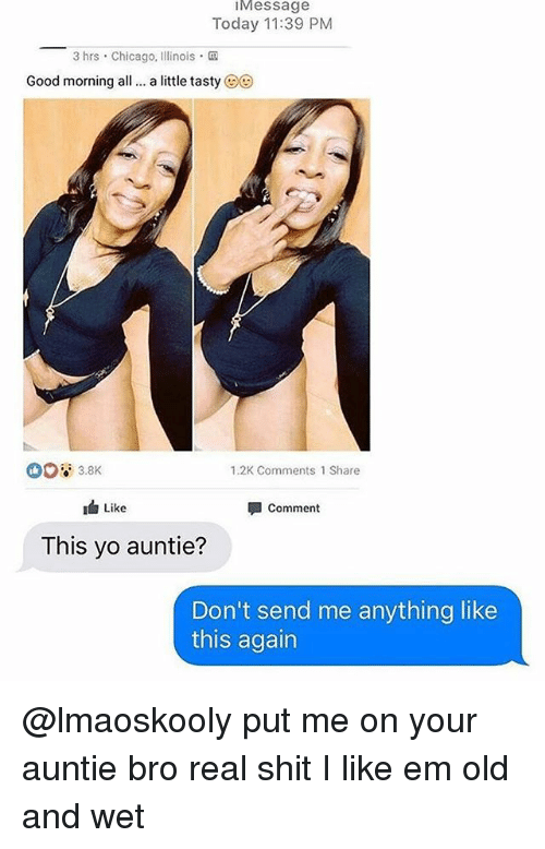 Chicago, Memes, and Shit: Message  Today 11:39 PM  3 hrs Chicago, Illinois  Good morning all..a itle tasty @0  1.2K Comments 1 Share  Like  Comment  This yo auntie?  Don't send me anything like  this again @lmaoskooly put me on your auntie bro real shit I like em old and wet