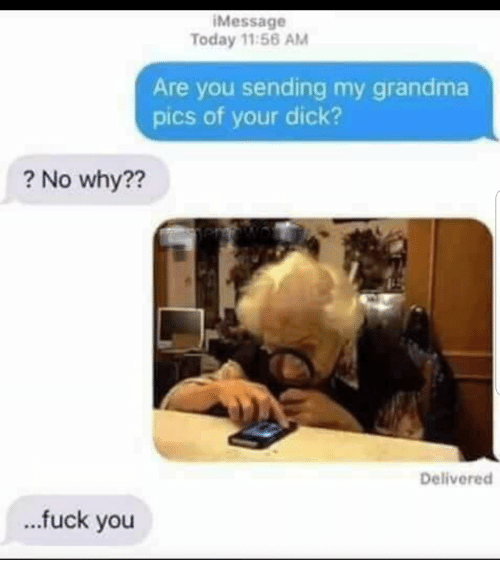 Fuck You, Grandma, and Dick: Message  Today 11:56 AM  Are you sending my grandma  pics of your dick?  ? No why??  Delivered  ...fuck you