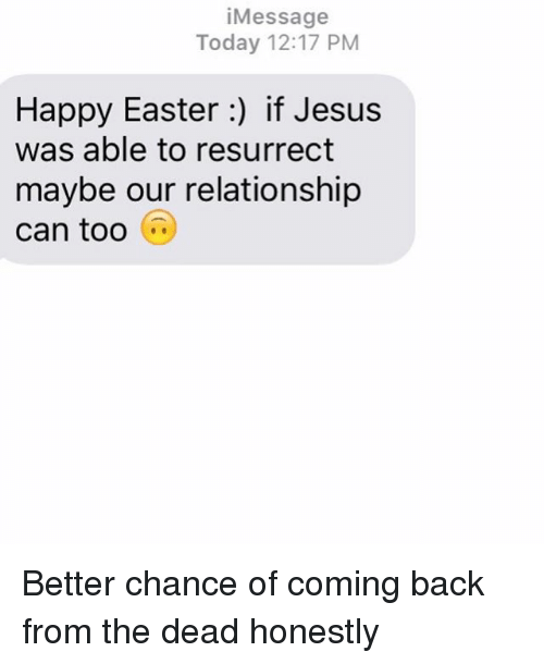 Easter, Jesus, and Relationships: Message  Today 12:17 PM  Happy Easter if Jesus  was able to resurrect  maybe our relationship  can too Better chance of coming back from the dead honestly
