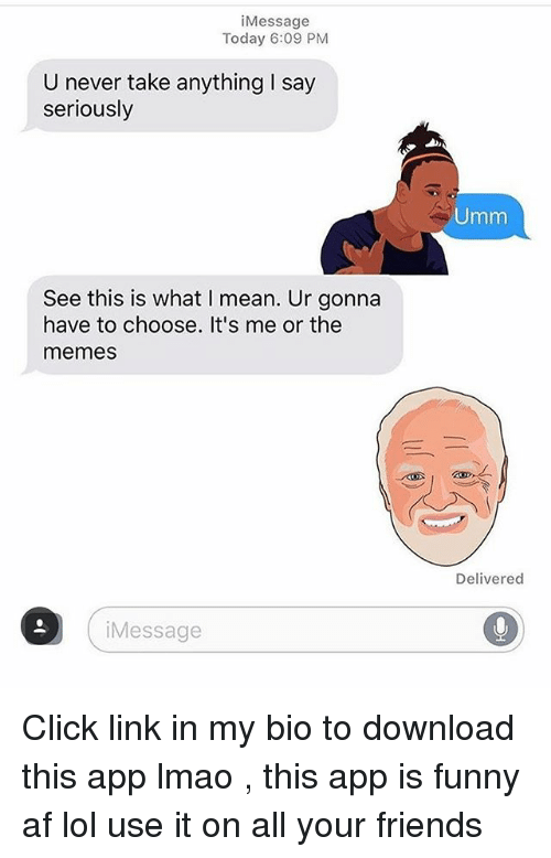 Af, Click, and Friends: Message  Today 6:09 PM  U never take anything say  seriously  Umm  See this is what I mean. Ur gonna  have to choose. It's me or the  memes  Delivered  iMessage Click link in my bio to download this app lmao , this app is funny af lol use it on all your friends