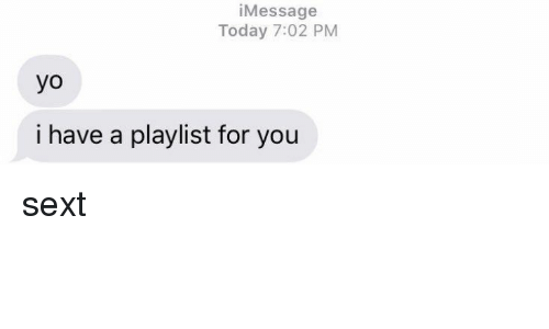 Funny, Sexting, and Sexts: Message  Today 7:02 PM  yo  i have a playlist for you sext