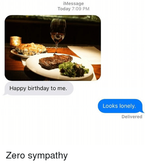 Birthday, Relationships, and Texting: Message  Today 7:09 PM  Happy birthday to me.  Looks lonely.  Delivered Zero sympathy
