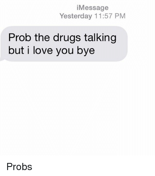 Love: Message  Yesterday 11:57 PM  Prob the drugs talking  but i love you bye Probs