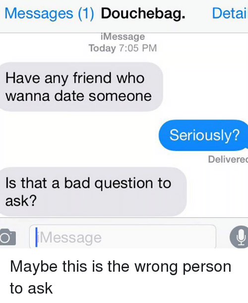Relationships: Messages (1)  Douchebag  Detai  essage  Today 7:05 PM  Have any friend who  wanna date someone  Seriously?  Delivered  Is that a bad question to  ask?  O Message Maybe this is the wrong person to ask