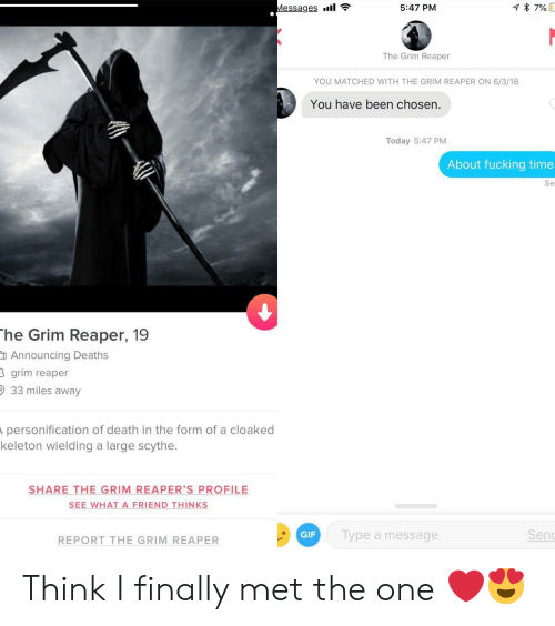 grim reapers: Messages .11  5:47 PM  The Grim Reaper  YOU MATCHED WITH THE GRIM REAPER ON 6/3/18  You have been chosen  Today 5:47 PM  About fucking time  Se  he Grim Reaper, 19  Announcing Death:s  grim reaper  33 miles away  personification of death in the form of a cloaked  keleton wielding a large scythe.  SHARE THE-GRIM-REAPER'S PROFILE  SEE WHAT A FRIEND THINKS  REPORT THE GRIM REAPER  GIF  Type a message  Sen Think I finally met the one ❤️😍