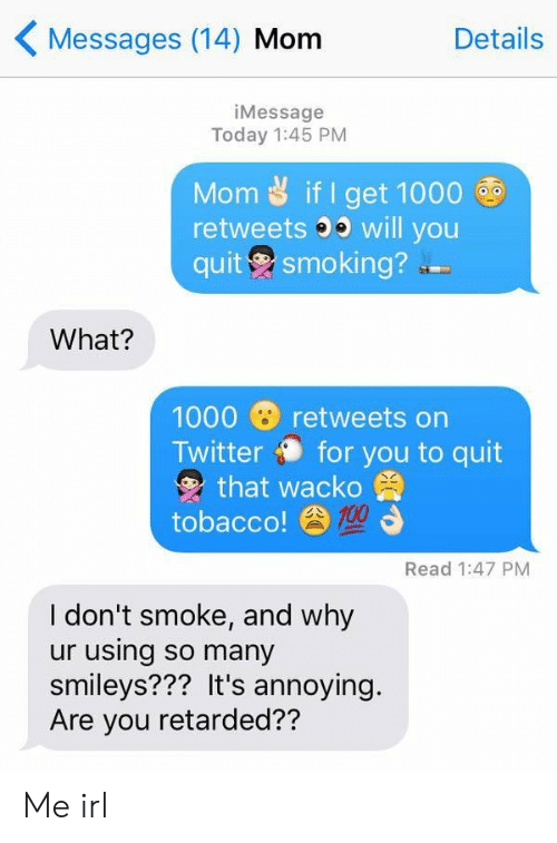 smileys: Messages (14) Mom  Details  iMessage  Today 1:45 PM  Mom if I get 1000  retweets 3 will you  quit smoking?  What?  1000 retweets on  Twitter for you to quit  that wacko  tobacco!  Read 1:47 PM  I don't smoke, and why  ur using so many  smileys??? It's annoying.  Are you retarded?? Me irl