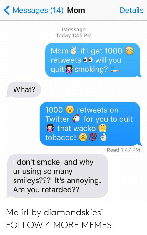 smileys: Messages (14) Mom  Details  iMessage  Today 1:45 PM  Mom if I get 1000  retweets will you  quit smoking?  What?  1000  retweets on  Twitter for you to quit  that wacko  tobacco!00  Read 1:47 PM  I don't smoke, and why  ur using so many  smileys??? It's annoying.  Are you retarded?? Me irl by diamondskies1 FOLLOW 4 MORE MEMES.