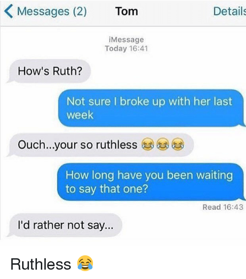 Memes, Today, and Ruthless: Messages (2) Tom  Details  iMessage  Today 16:41  How's Ruth?  Not sure I broke up with her last  week  Ouch  your so ruthless  )  How long have you been waiting  to say that one?  Read 16:43  I'd rather not say.. Ruthless 😂