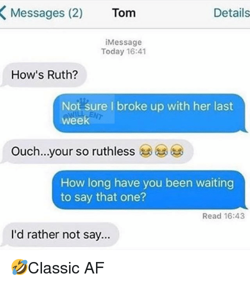 Af, Memes, and Today: Messages (2)  Tom  Details  iMessage  Today 16:41  How's Ruth?  Not sure I broke up with her last  week  Ouch  your so ruthless  How long have you been waiting  to say that one?  Read 16:43  l'd rather not say.. 🤣Classic AF
