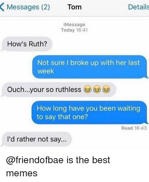 Memes, Best, and Today: Messages (2)  Tom  Details  Message  Today 16:41  How's Ruth?  Not sure I broke up with her last  week  ouch...your so ruthless  How long have you been waiting  to say that one?  Read 16:43  I'd rather not say... @friendofbae is the best memes