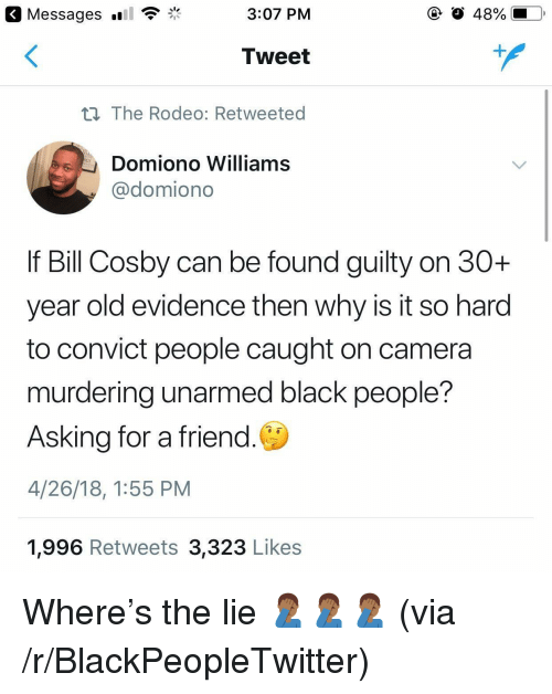 Bill Cosby, Blackpeopletwitter, and Black: Messages  3:07 PM  O 48%  Tweet  n The Rodeo: Retweeted  Domiono Williams  @domiono  If Bill Cosby can be found guilty on 30+  year old evidence then why is it so harod  to convict people caught on camera  murdering unarmed black people?  Asking for a friend.  4/26/18, 1:55 PM  1,996 Retweets 3,323 Likes <p>Where's the lie 🤦🏾♂️🤦🏾♂️🤦🏾♂️ (via /r/BlackPeopleTwitter)</p>