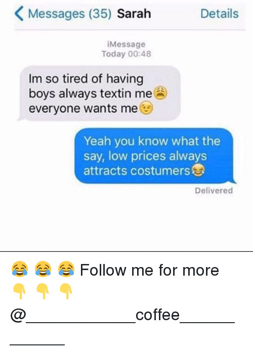lowed: Messages (35) Sarah  Details  iMessage  Today 00:48  Im so tired of having  boys always textin me  everyone wants me  Yeah you know what the  say, low prices always  attracts costumers  Delivered 😂 😂 😂 Follow me for more 👇 👇 👇@____________coffee____________