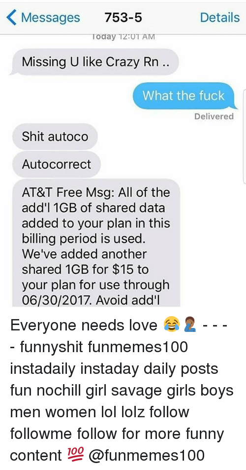 SIZZLE: Messages 753-5  Details  Today Tz:UT AM  Missing U like Crazy Rn.  What the fuck  Delivered  Shit autoco  Autocorrect  AT&T Free Msg: All of the  add'l 1GB of shared data  added to your plan in this  billing period is used  We've added another  shared 1GB for $15 to  your plan for use through  06/30/2017. Avoid add'l Everyone needs love ???♂️ - - - - funnyshit funmemes100 instadaily instaday daily posts fun nochill girl savage girls boys men women lol lolz follow followme follow for more funny content ? @funmemes100