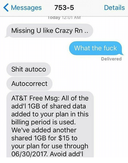 Autocorrect, Crazy, and Memes: Messages 753-5  Details  Today TzUT AM  Missing U like Crazy Rn ..  What the fuck  Delivered  Shit autoco  Autocorrect  AT&T Free Msg: All of the  add'l 1GB of shared data  added to your plan in this  billing period is used.  We've added another  shared 1GB for $15 to  your plan for use through  06/30/2017. Avoid add'l