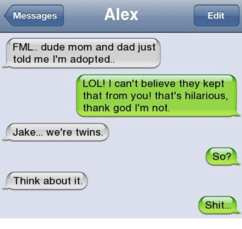 Dad, Dude, and Fml: Messages  Alex  Edit  FML.. dude mom and dad just  told me l'm adopted  LOL!I can't believe they kept  that from you! that's hilarious,  thank god I'm not  Jake... we're twins.  So?  Think about it.  Shit...