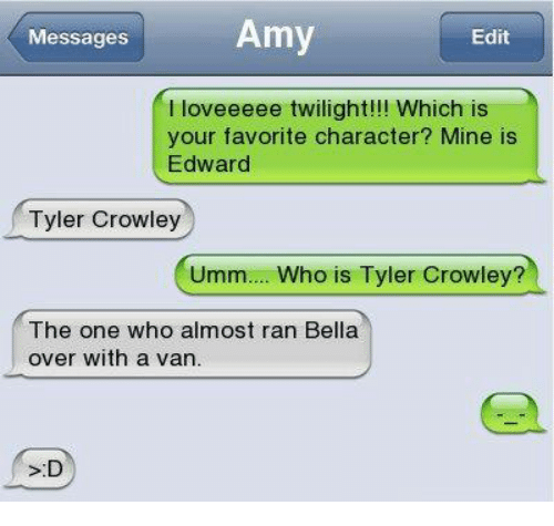 twilights: Messages  Amy  Edit  I loveeeee twilight!!! Which is  your favorite character? Mine is  Edward  Tyler Crowley  Umm... Who is Tyler Crowley?  The one who almost ran Bella  over with a van.  S:D