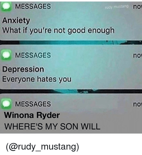 Anxiety, Depression, and Good: MESSAGES  Anxiety  What if you're not good enough  rudy mustang  no  MESSAGES  nov  Depression  Everyone hates you  MESSAGES  Winona Ryder  WHERE'S MY SON WILL  no (@rudy_mustang)