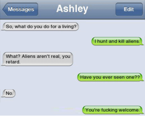 Retardes: Messages Ashley  Edit  So, what do you do for a living?  I hunt and kill aliens.  What? Aliens aren't real, you  retard  Have you ever seen one??  No.  You're fucking welcome