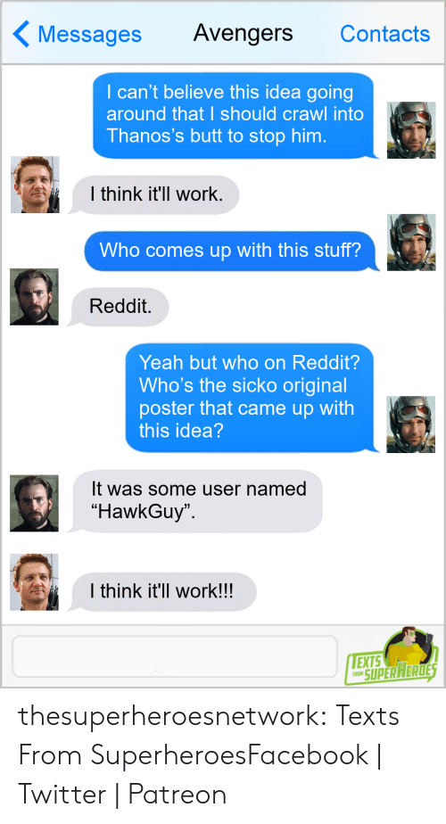 "contacts: Messages Avengers Contacts  I can't believe this idea going  around that I should crawl into  Thanos's butt to stop him.  l think it'll work  Who comes up with this stuff?  Reddit.  Yeah but who on Reddit?  Who's the sicko original  poster that came up with  this idea  It was some user named  ""HawkGuy  I think it'll work!!  EXTS  RO SUPERAERDE thesuperheroesnetwork:  Texts From SuperheroesFacebook 