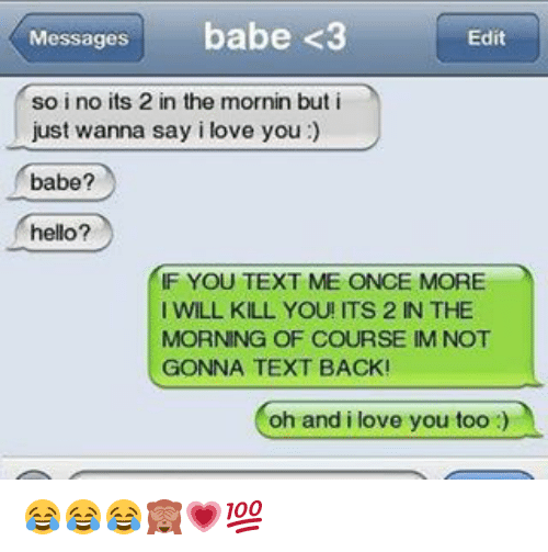 i love you babe: Messages  babe <3  Edit  so i no its 2 in the mornin but i  just wanna say i love you  babe?  hello?  IF YOU TEXT ME ONCE MORE  I WILL KILL YOU! ITS 2 IN THE  MORNING OF COURSE IM NOT  GONNA TEXT BACK!  oh and i love you too 😂😂😂🙈💗💯