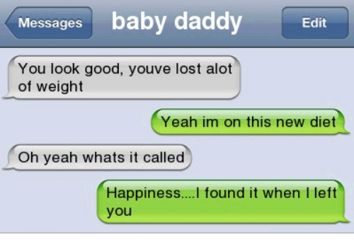 Baby Daddy, Memes, and Yeah: Messages  baby daddy  Edit  You look good, youve lost alot  of weight  Yeah im on this new diet  Oh yeah whats it called  Happiness  found it when left  you