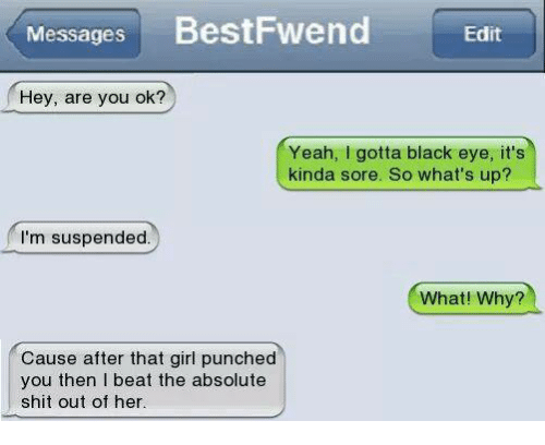 Girls, Memes, and Shit: Messages  BestFwend  Edit  Hey, are you ok?  Yeah, I gotta black eye, it's  kinda sore. So what's up?  I'm suspended.  What! Why?  Cause after that girl punched  you then beat the absolute  shit out of her