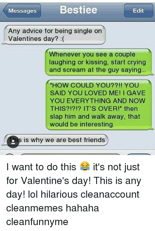 """Slap Him: Messages  Bestiee  Edit  Any advice for being single on  Valentines day?  Whenever you see a couple  laughing or kissing, start crying  and scream at the guy saying...  """"HOW COULD YOU??!! YOU  SAID YOU LOVED ME! I GAVE  YOU EVERYTHING AND NOW  THIS?!?!? IT'S OVER!"""" then  slap him and walk away, that  would be interesting  Dis is why we are best friends I want to do this 😂 it's not just for Valentine's day! This is any day! lol hilarious cleanaccount cleanmemes hahaha cleanfunnyme"""