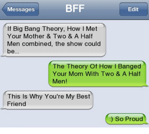 youre my best friend: Messages  BFF  Edit  If Big Bang Theory, How I Met  Your Mother & Two & A Half  Men combined, the show could  The Theory Of How l Banged  Your Mom With Two & A Half  Men!  This Is Why You're My Best  Friend  ) So Proud