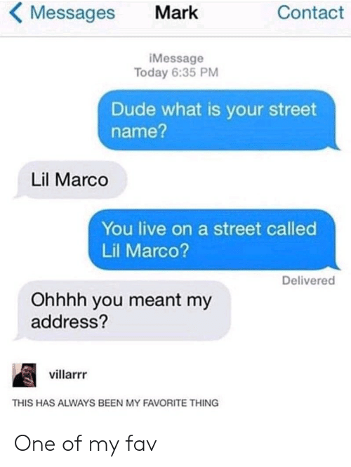 Messages: Messages  Contact  Mark  iMessage  Today 6:35 PM  Dude what is your street  name?  Lil Marco  You live on a street called  Lil Marco?  Delivered  Ohhhh you meant my  address?  villarrr  THIS HAS ALWAYS BEEN MY FAVORITE THING One of my fav
